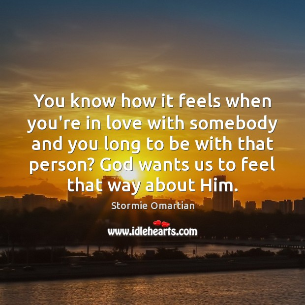 You know how it feels when you're in love with somebody and Stormie Omartian Picture Quote