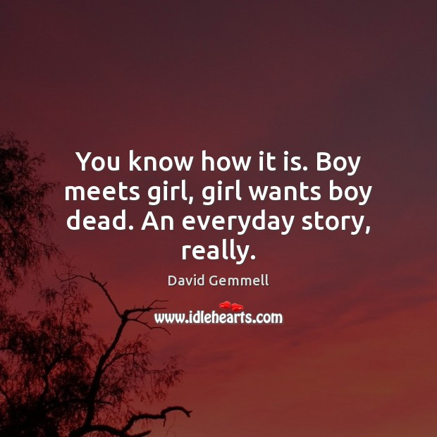 You know how it is. Boy meets girl, girl wants boy dead. An everyday story, really. Image