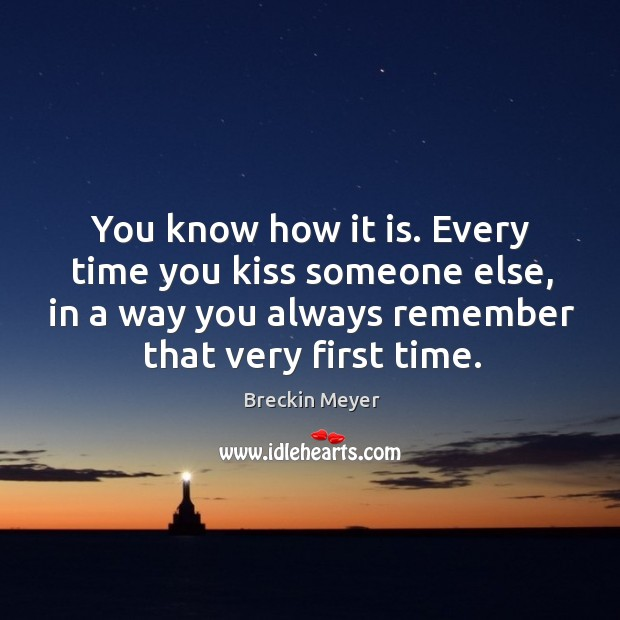 Image, You know how it is. Every time you kiss someone else, in a way you always remember that very first time.