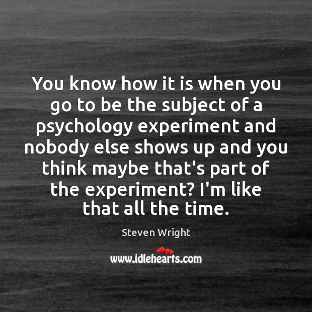 You know how it is when you go to be the subject Steven Wright Picture Quote