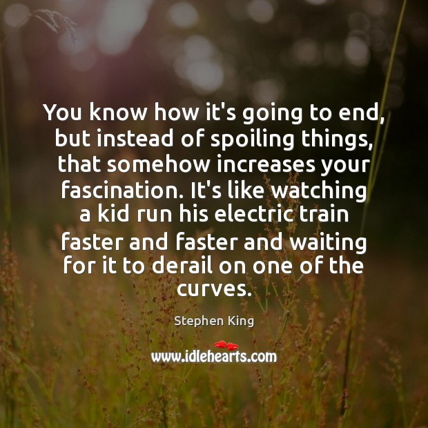 You know how it's going to end, but instead of spoiling things, Stephen King Picture Quote