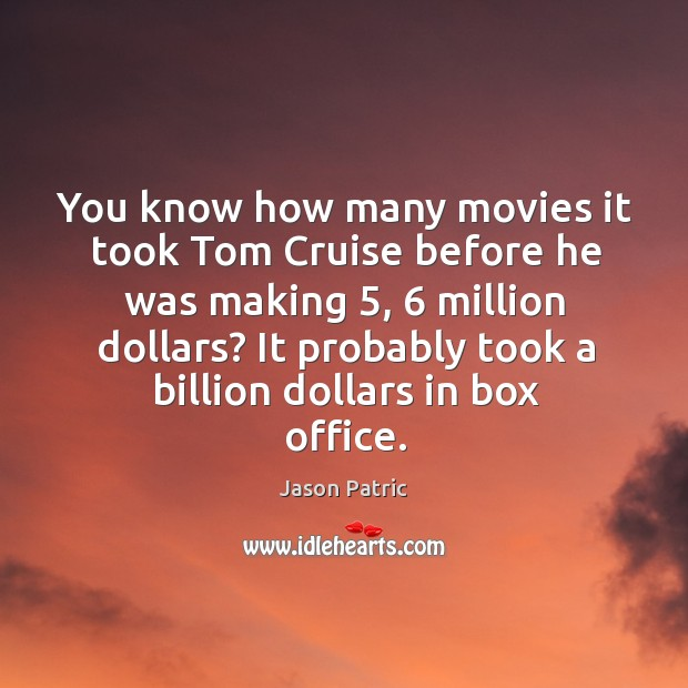 You know how many movies it took tom cruise before he was making 5, 6 million dollars? Image