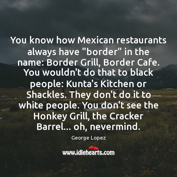 """You know how Mexican restaurants always have """"border"""" in the name: Border George Lopez Picture Quote"""
