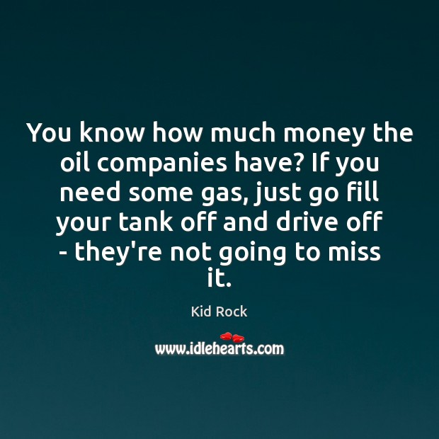 You know how much money the oil companies have? If you need Kid Rock Picture Quote