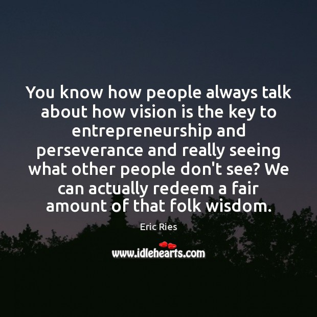 You know how people always talk about how vision is the key Eric Ries Picture Quote