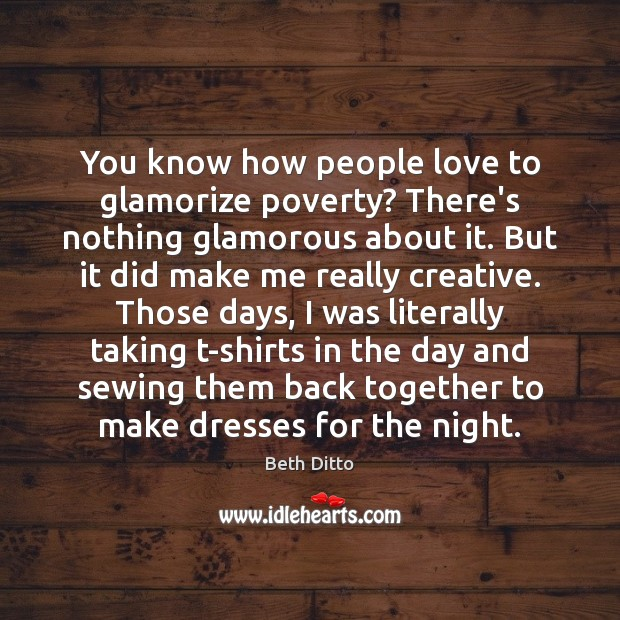 You know how people love to glamorize poverty? There's nothing glamorous about Beth Ditto Picture Quote