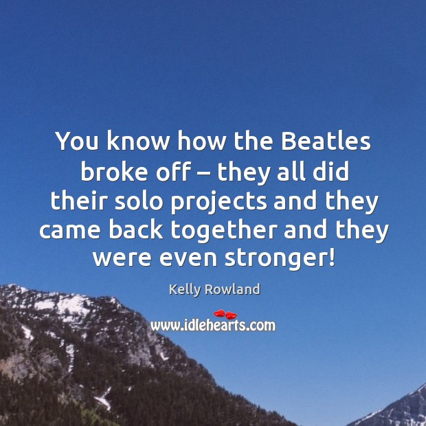 You know how the beatles broke off – they all did their solo projects and they came back together and they were even stronger! Kelly Rowland Picture Quote