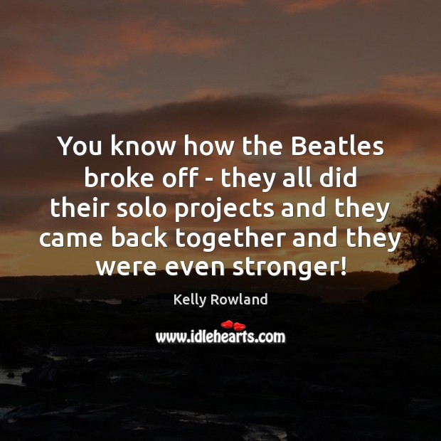 You know how the Beatles broke off – they all did their Kelly Rowland Picture Quote