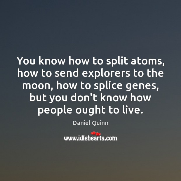 You know how to split atoms, how to send explorers to the Daniel Quinn Picture Quote