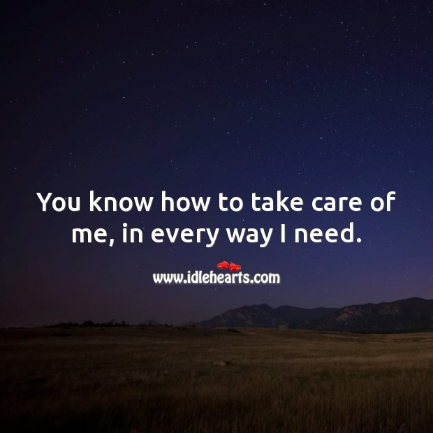 You know how to take care of me, in every way I need. Love Quotes for Him Image