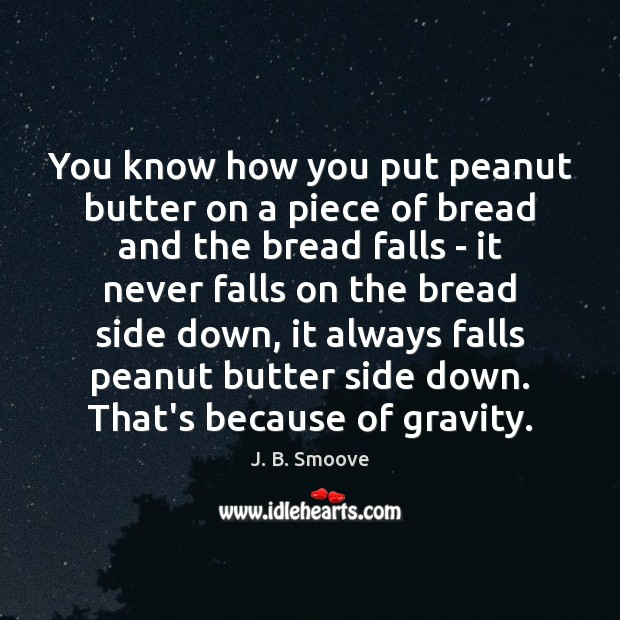 You know how you put peanut butter on a piece of bread Image