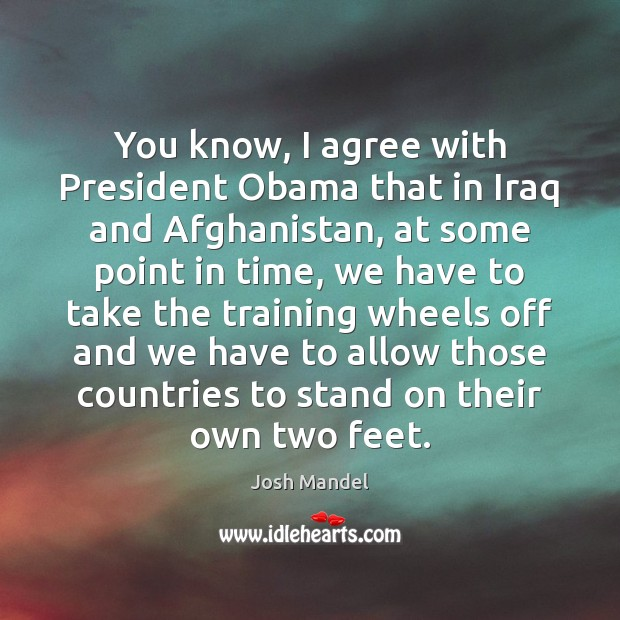 You know, I agree with President Obama that in Iraq and Afghanistan, Agree Quotes Image