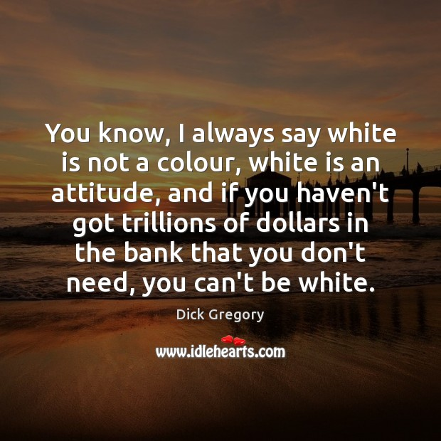 You know, I always say white is not a colour, white is Dick Gregory Picture Quote