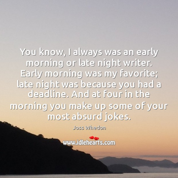 Image, You know, I always was an early morning or late night writer.