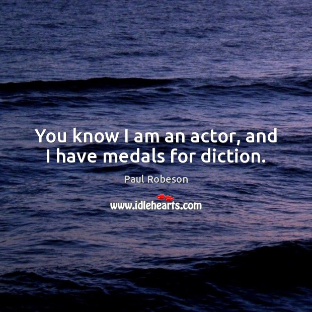 You know I am an actor, and I have medals for diction. Image