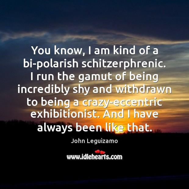 You know, I am kind of a bi-polarish schitzerphrenic. I run the John Leguizamo Picture Quote