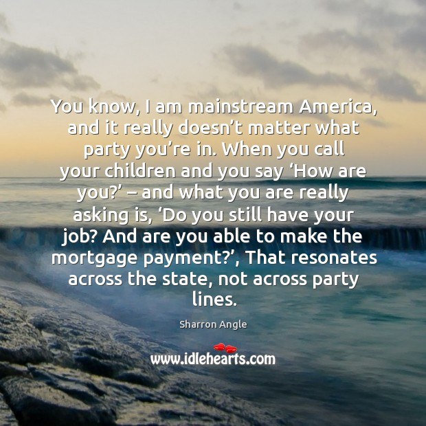 You know, I am mainstream america, and it really doesn't matter what party you're in. Sharron Angle Picture Quote