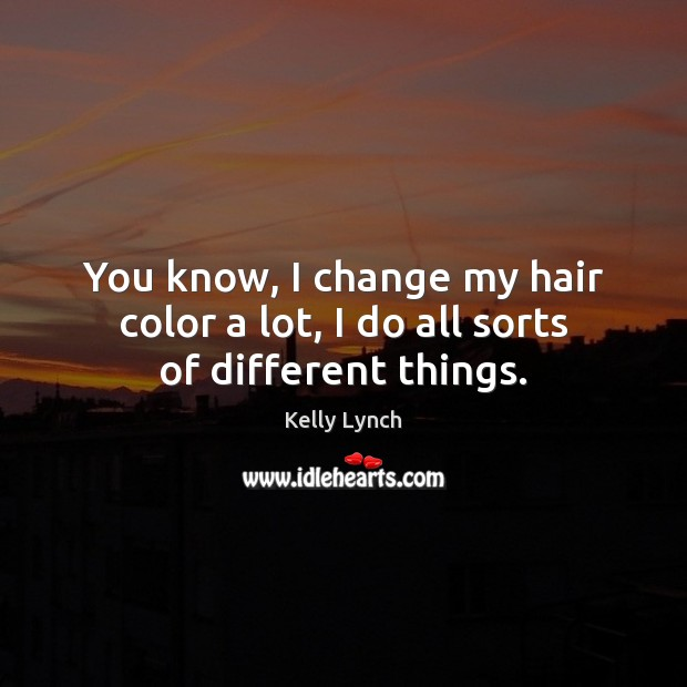 You know, I change my hair color a lot, I do all sorts of different things. Image