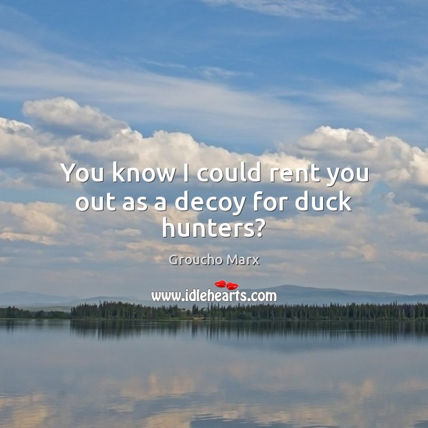 You know I could rent you out as a decoy for duck hunters? Groucho Marx Picture Quote