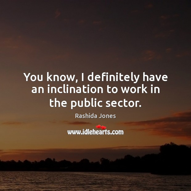You know, I definitely have an inclination to work in the public sector. Rashida Jones Picture Quote