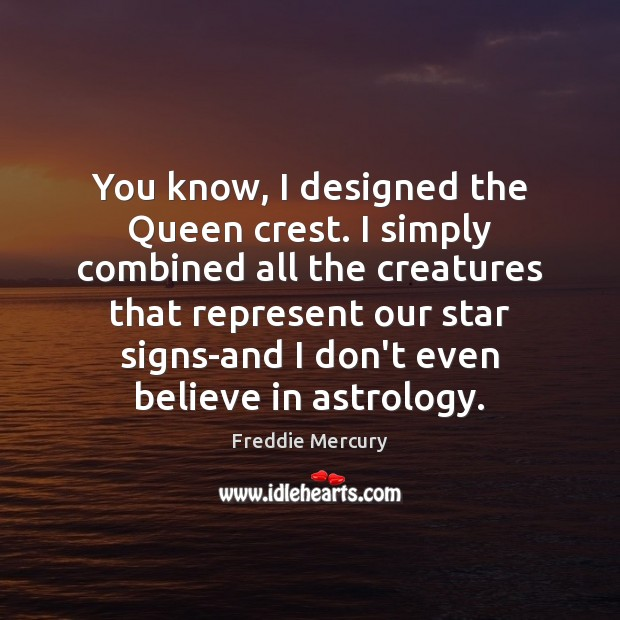 You know, I designed the Queen crest. I simply combined all the Freddie Mercury Picture Quote