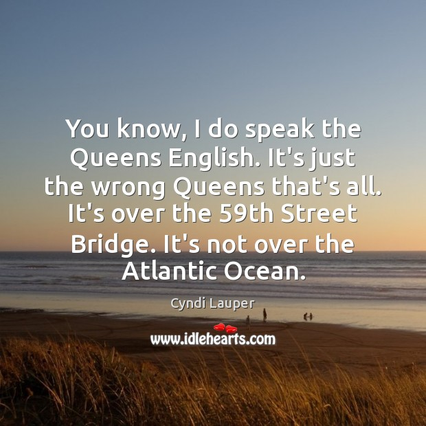 You know, I do speak the Queens English. It's just the wrong Cyndi Lauper Picture Quote