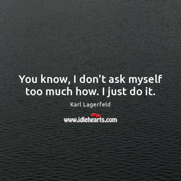 You know, I don't ask myself too much how. I just do it. Image