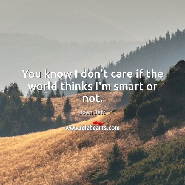 You know I don't care if the world thinks I'm smart or not. Image