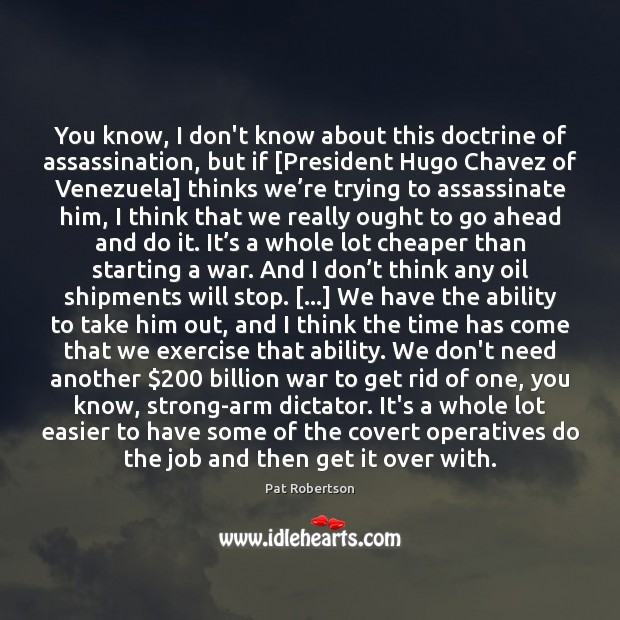 You know, I don't know about this doctrine of assassination, but if [ Pat Robertson Picture Quote