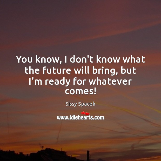 You know, I don't know what the future will bring, but I'm ready for whatever comes! Sissy Spacek Picture Quote