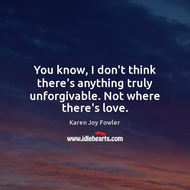 You know, I don't think there's anything truly unforgivable. Not where there's love. Image
