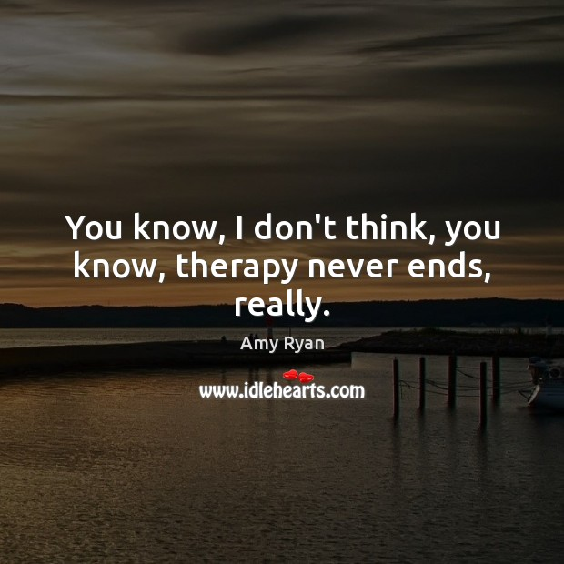 You know, I don't think, you know, therapy never ends, really. Image