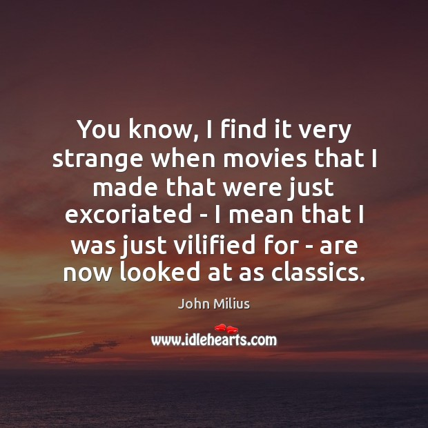 You know, I find it very strange when movies that I made John Milius Picture Quote