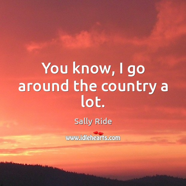 You know, I go around the country a lot. Sally Ride Picture Quote
