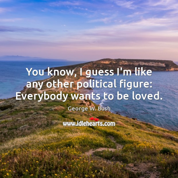 You know, I guess I'm like any other political figure: Everybody wants to be loved. George W. Bush Picture Quote