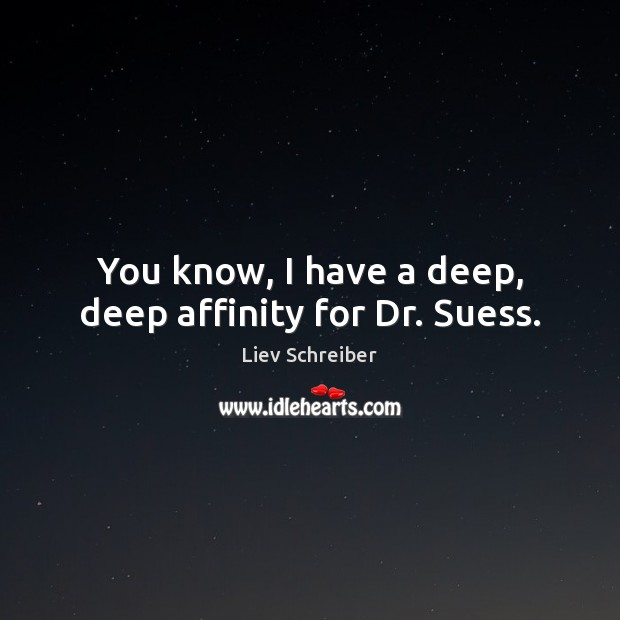 You know, I have a deep, deep affinity for Dr. Suess. Liev Schreiber Picture Quote
