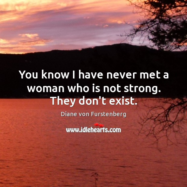 You know I have never met a woman who is not strong. They don't exist. Image