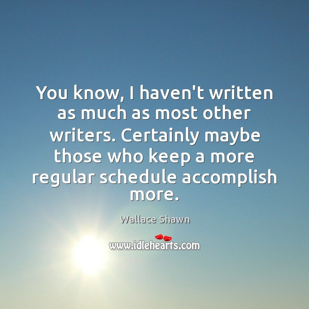 You know, I haven't written as much as most other writers. Certainly Wallace Shawn Picture Quote