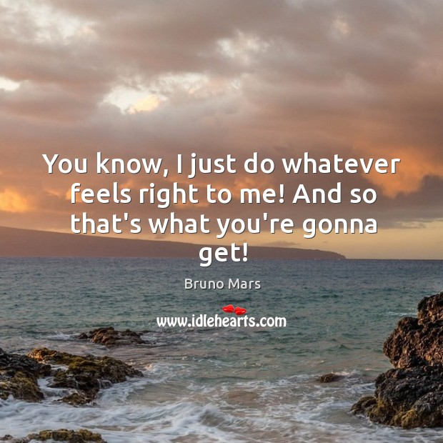You know, I just do whatever feels right to me! And so that's what you're gonna get! Bruno Mars Picture Quote