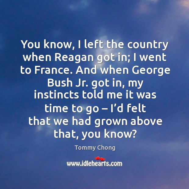 You know, I left the country when reagan got in; I went to france. Image