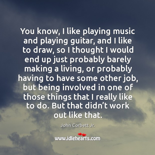 Image, You know, I like playing music and playing guitar, and I like to draw, so I thought