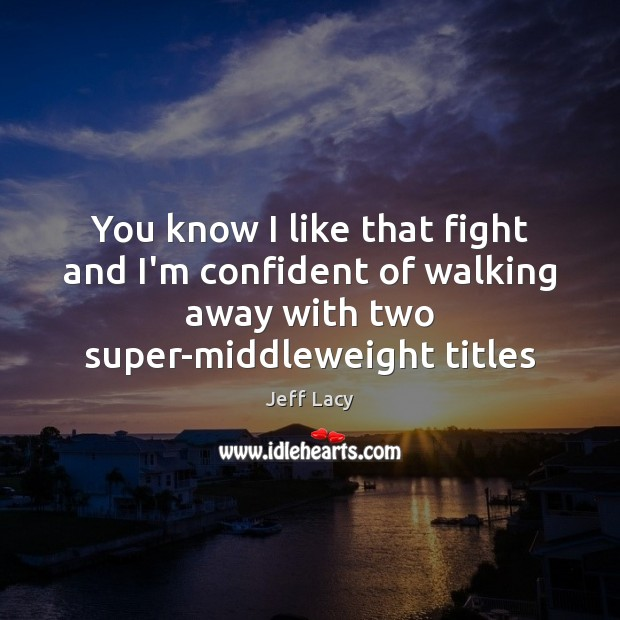 You know I like that fight and I'm confident of walking away Image