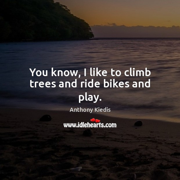 You know, I like to climb trees and ride bikes and play. Anthony Kiedis Picture Quote