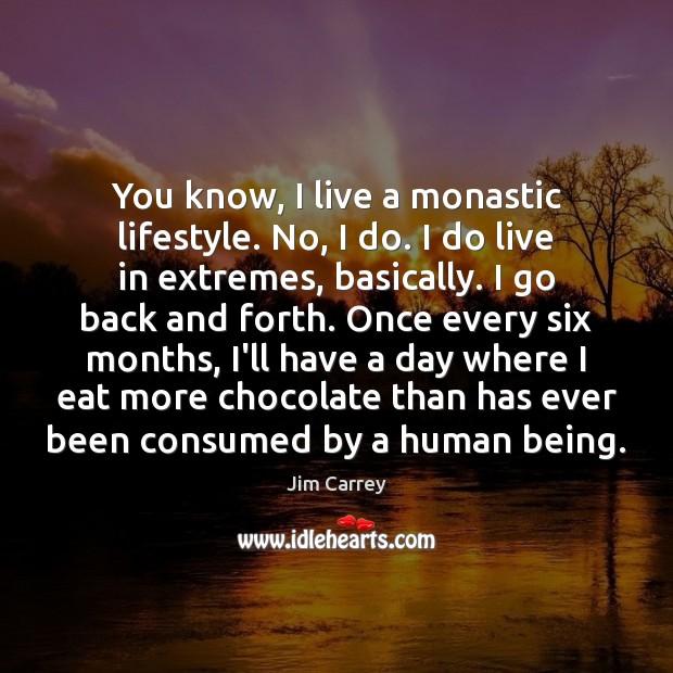You know, I live a monastic lifestyle. No, I do. I do Image