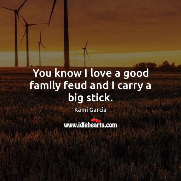 You know I love a good family feud and I carry a big stick. Kami Garcia Picture Quote