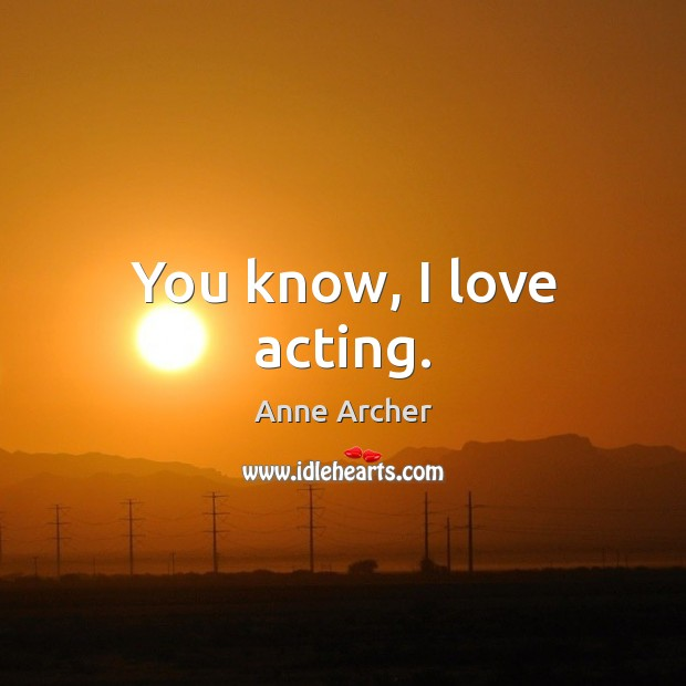 You know, I love acting. Image