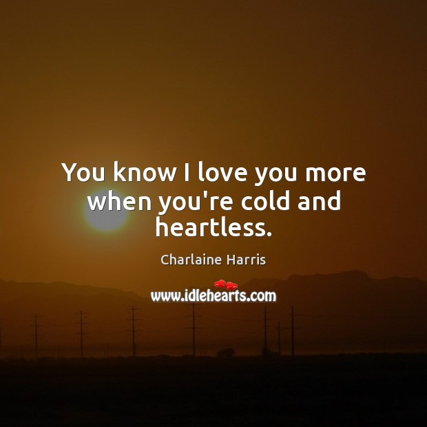 You know I love you more when you're cold and heartless. Charlaine Harris Picture Quote