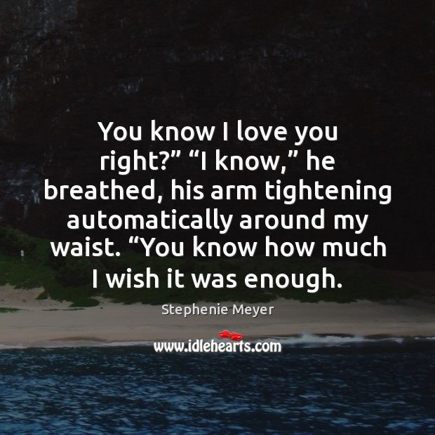 "You know I love you right?"" ""I know,"" he breathed, his arm Stephenie Meyer Picture Quote"