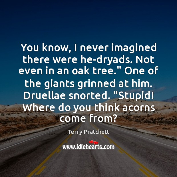 You know, I never imagined there were he-dryads. Not even in an Terry Pratchett Picture Quote
