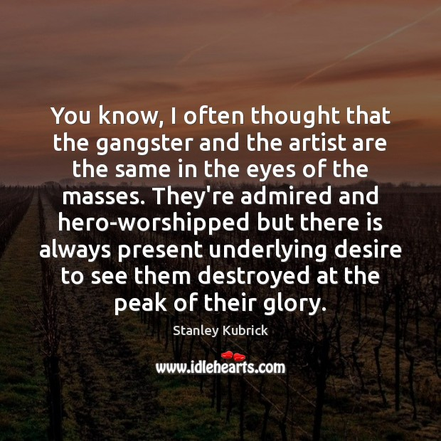 You know, I often thought that the gangster and the artist are Image